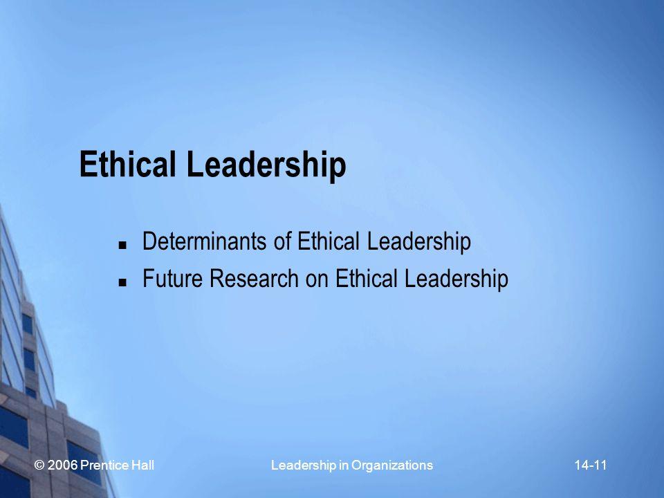 © 2006 Prentice Hall Leadership in Organizations14-11 Ethical Leadership Determinants of Ethical Leadership Future Research on Ethical Leadership