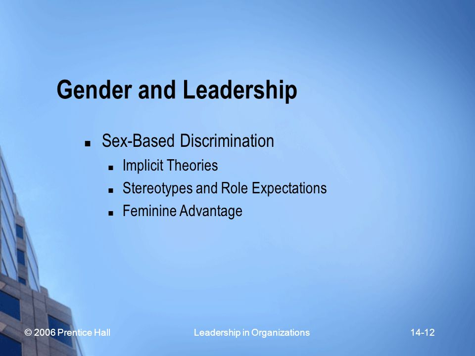 © 2006 Prentice Hall Leadership in Organizations14-12 Gender and Leadership Sex-Based Discrimination Implicit Theories Stereotypes and Role Expectations Feminine Advantage