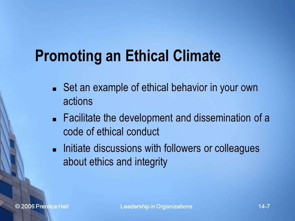 © 2006 Prentice Hall Leadership in Organizations14-8 Promoting an Ethical Climate Recognize and reward ethical behavior by others Take personal risks to advocate moral solutions to problems Help others find fair and ethical solutions to conflicts Initiate support services (e.g., ethics hotline, online advisory group)
