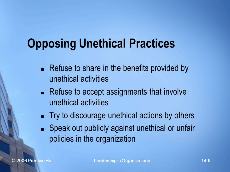 © 2006 Prentice Hall Leadership in Organizations14-9 Opposing Unethical Practices Refuse to share in the benefits provided by unethical activities Refuse to accept assignments that involve unethical activities Try to discourage unethical actions by others Speak out publicly against unethical or unfair policies in the organization