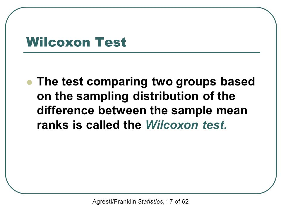 Agresti/Franklin Statistics, 17 of 62 Wilcoxon Test The test comparing two groups based on the sampling distribution of the difference between the sam