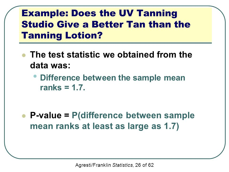 Agresti/Franklin Statistics, 26 of 62 Example: Does the UV Tanning Studio Give a Better Tan than the Tanning Lotion? The test statistic we obtained fr