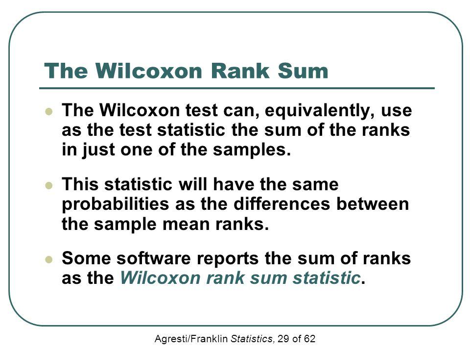 Agresti/Franklin Statistics, 29 of 62 The Wilcoxon Rank Sum The Wilcoxon test can, equivalently, use as the test statistic the sum of the ranks in jus