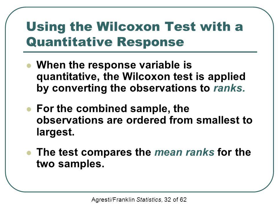 Agresti/Franklin Statistics, 32 of 62 Using the Wilcoxon Test with a Quantitative Response When the response variable is quantitative, the Wilcoxon te