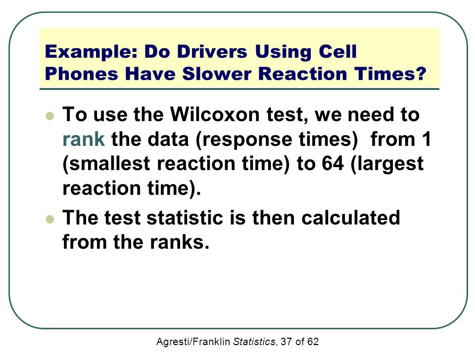 Agresti/Franklin Statistics, 37 of 62 Example: Do Drivers Using Cell Phones Have Slower Reaction Times? To use the Wilcoxon test, we need to rank the