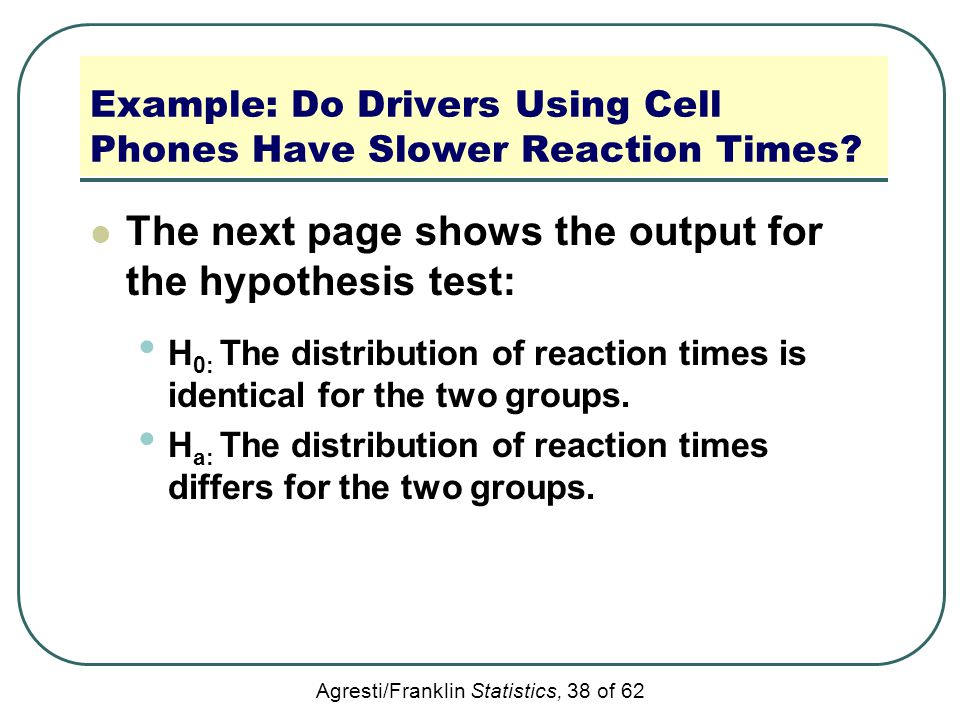 Agresti/Franklin Statistics, 38 of 62 Example: Do Drivers Using Cell Phones Have Slower Reaction Times? The next page shows the output for the hypothe