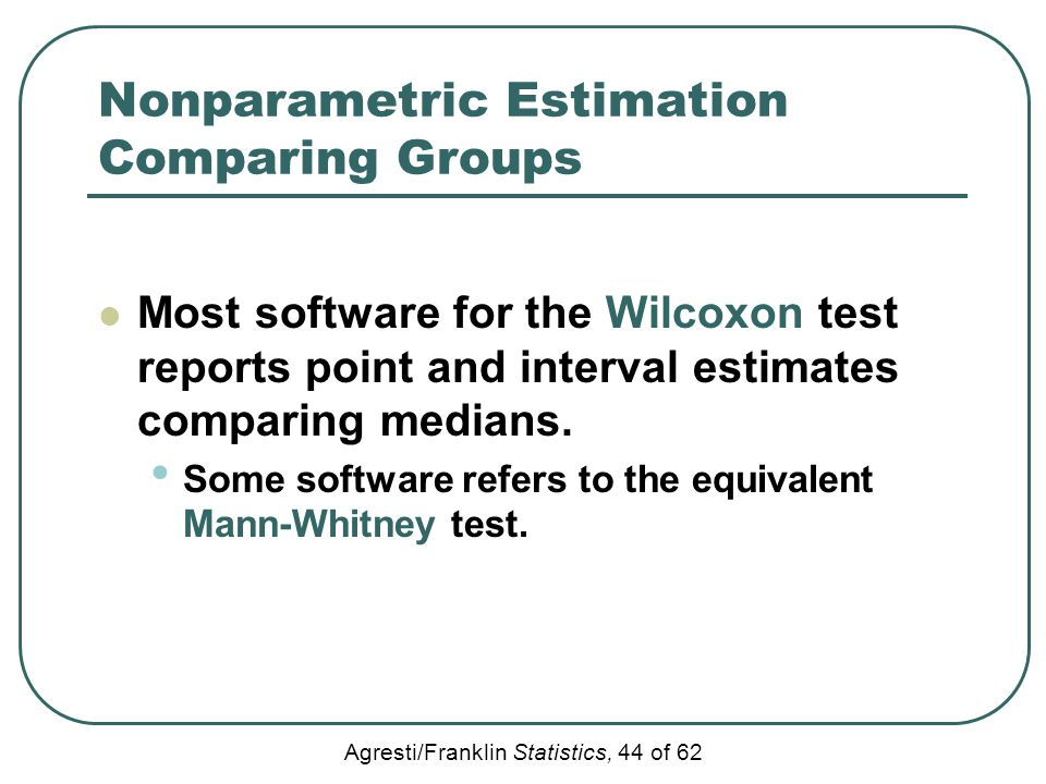 Agresti/Franklin Statistics, 44 of 62 Nonparametric Estimation Comparing Groups Most software for the Wilcoxon test reports point and interval estimat
