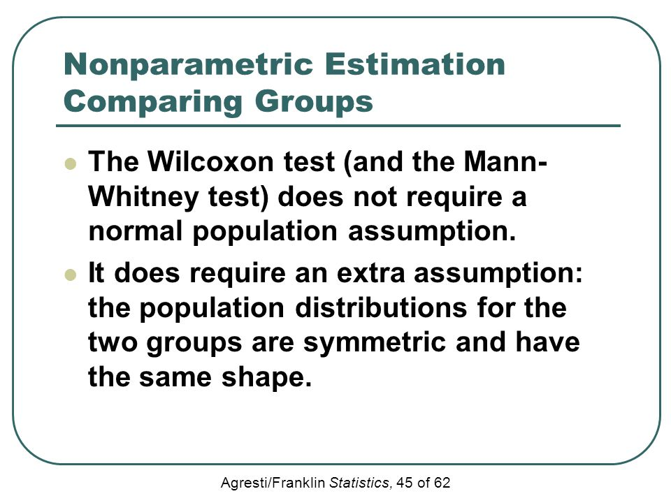 Agresti/Franklin Statistics, 45 of 62 Nonparametric Estimation Comparing Groups The Wilcoxon test (and the Mann- Whitney test) does not require a norm