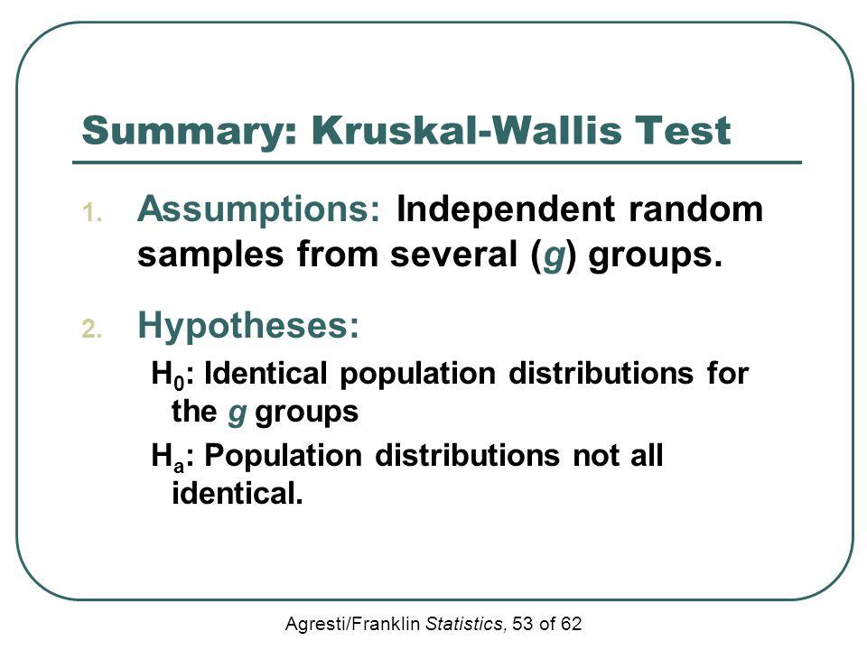 Agresti/Franklin Statistics, 53 of 62 Summary: Kruskal-Wallis Test 1. Assumptions: Independent random samples from several (g) groups. 2. Hypotheses: