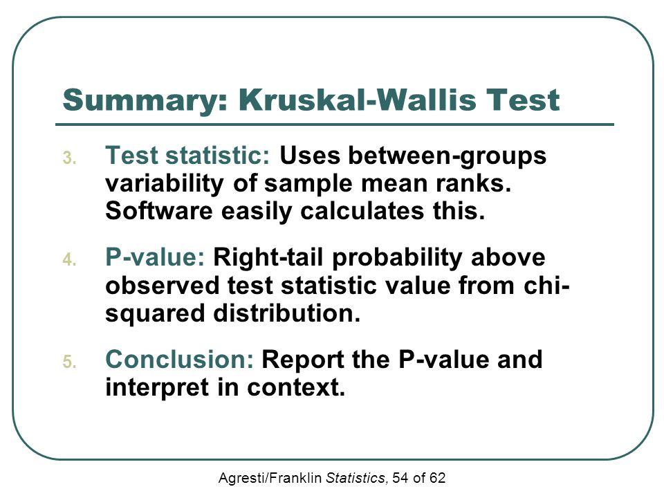 Agresti/Franklin Statistics, 54 of 62 Summary: Kruskal-Wallis Test 3. Test statistic: Uses between-groups variability of sample mean ranks. Software e