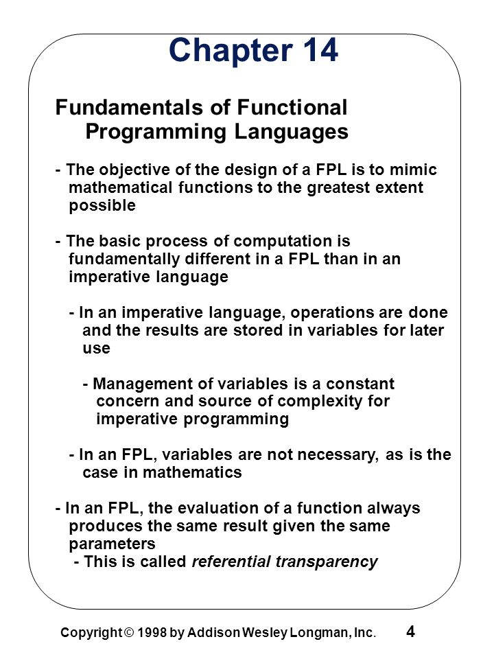 4 Copyright © 1998 by Addison Wesley Longman, Inc. Chapter 14 Fundamentals of Functional Programming Languages - The objective of the design of a FPL