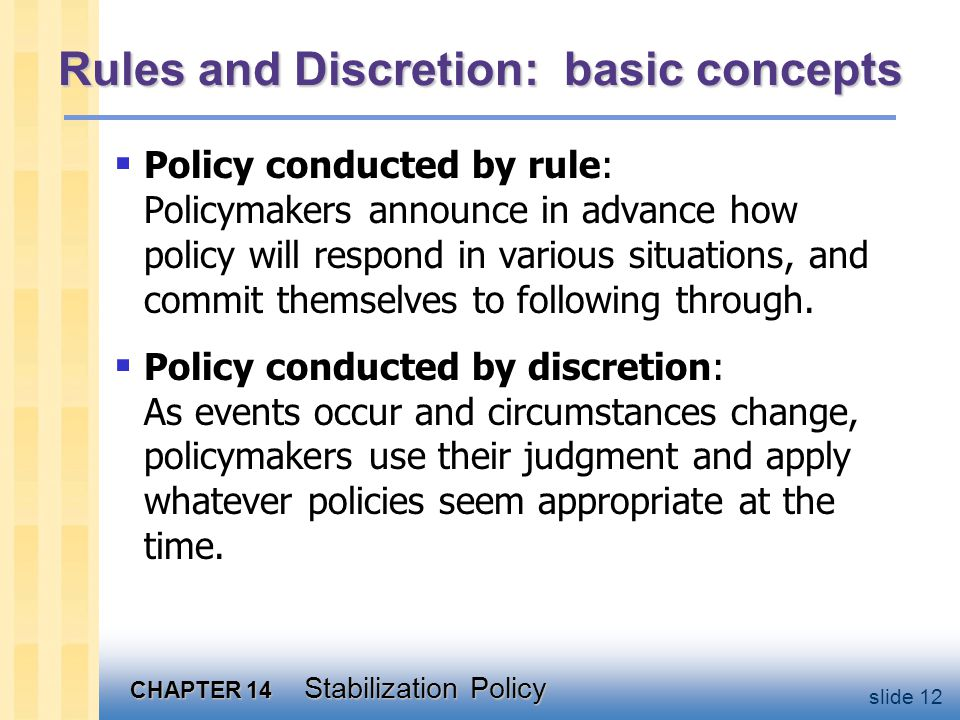 CHAPTER 14 Stabilization Policy slide 12 Rules and Discretion: basic concepts  Policy conducted by rule: Policymakers announce in advance how policy will respond in various situations, and commit themselves to following through.