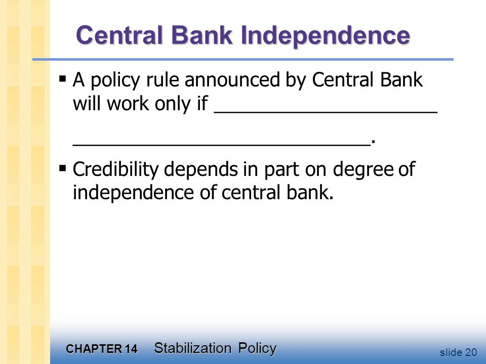 CHAPTER 14 Stabilization Policy slide 20 Central Bank Independence  A policy rule announced by Central Bank will work only if _____________________ ____________________________.