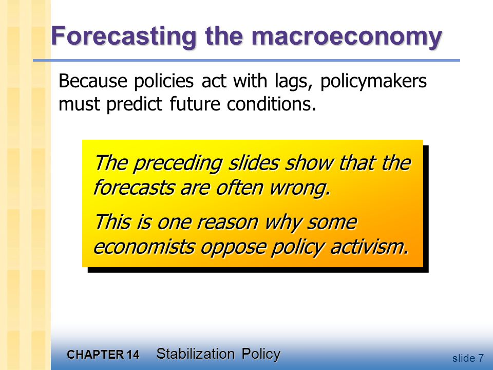 CHAPTER 14 Stabilization Policy slide 7 Forecasting the macroeconomy Because policies act with lags, policymakers must predict future conditions.