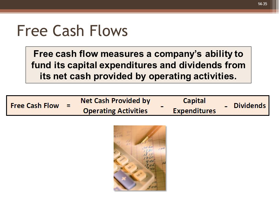 14-35 Free Cash Flows Free cash flow measures a company's ability to fund its capital expenditures and dividends from its net cash provided by operati