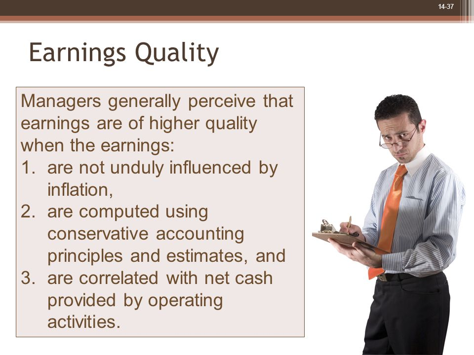 14-37 Earnings Quality Managers generally perceive that earnings are of higher quality when the earnings: 1.are not unduly influenced by inflation, 2.are computed using conservative accounting principles and estimates, and 3.are correlated with net cash provided by operating activities.