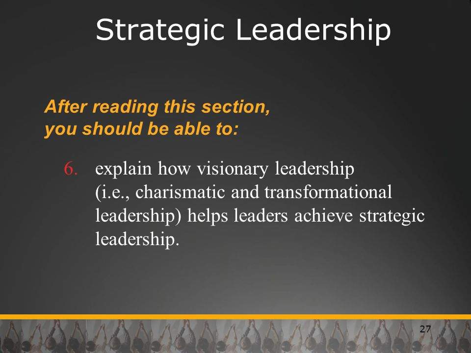 27 Strategic Leadership After reading this section, you should be able to: 6.explain how visionary leadership (i.e., charismatic and transformational leadership) helps leaders achieve strategic leadership.