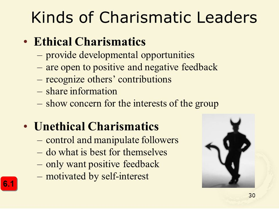 30 Kinds of Charismatic Leaders Ethical Charismatics –provide developmental opportunities –are open to positive and negative feedback –recognize others' contributions –share information –show concern for the interests of the group Unethical Charismatics –control and manipulate followers –do what is best for themselves –only want positive feedback –motivated by self-interest 6.1