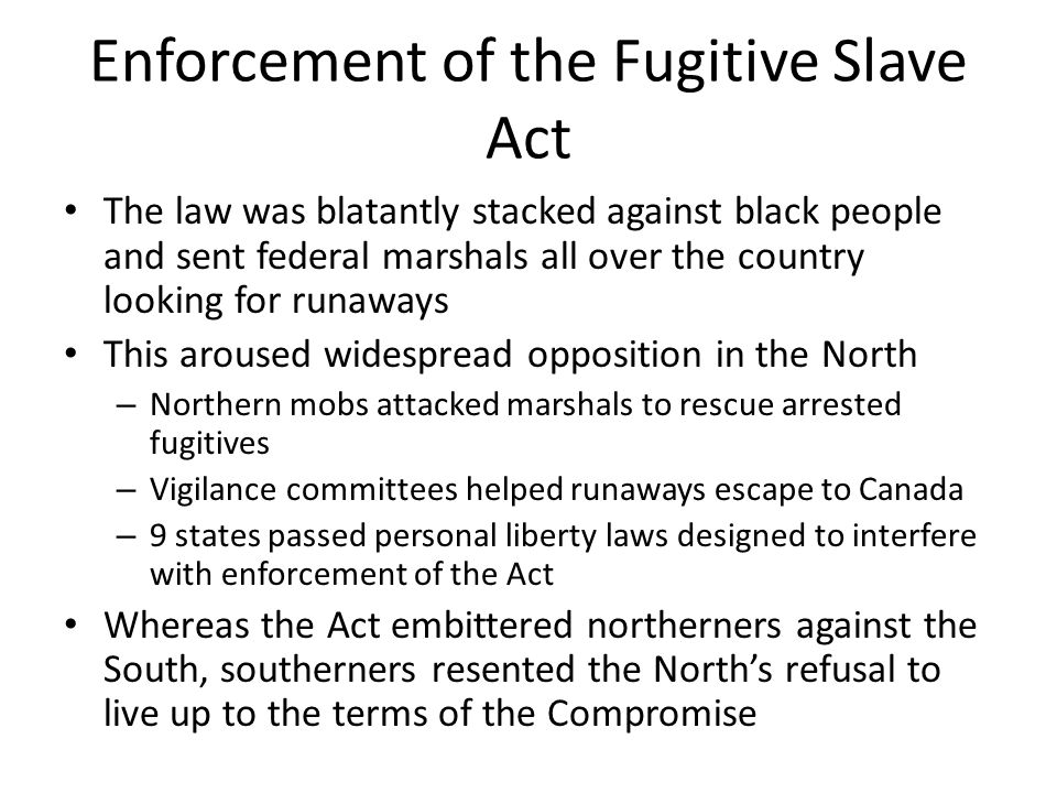 Enforcement of the Fugitive Slave Act The law was blatantly stacked against black people and sent federal marshals all over the country looking for ru