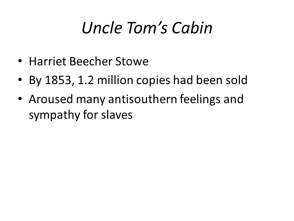Uncle Tom's Cabin Harriet Beecher Stowe By 1853, 1.2 million copies had been sold Aroused many antisouthern feelings and sympathy for slaves