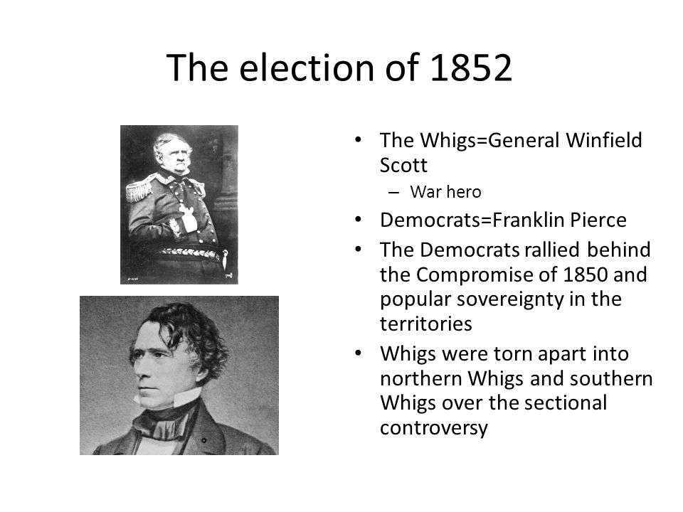 The election of 1852 The Whigs=General Winfield Scott – War hero Democrats=Franklin Pierce The Democrats rallied behind the Compromise of 1850 and pop