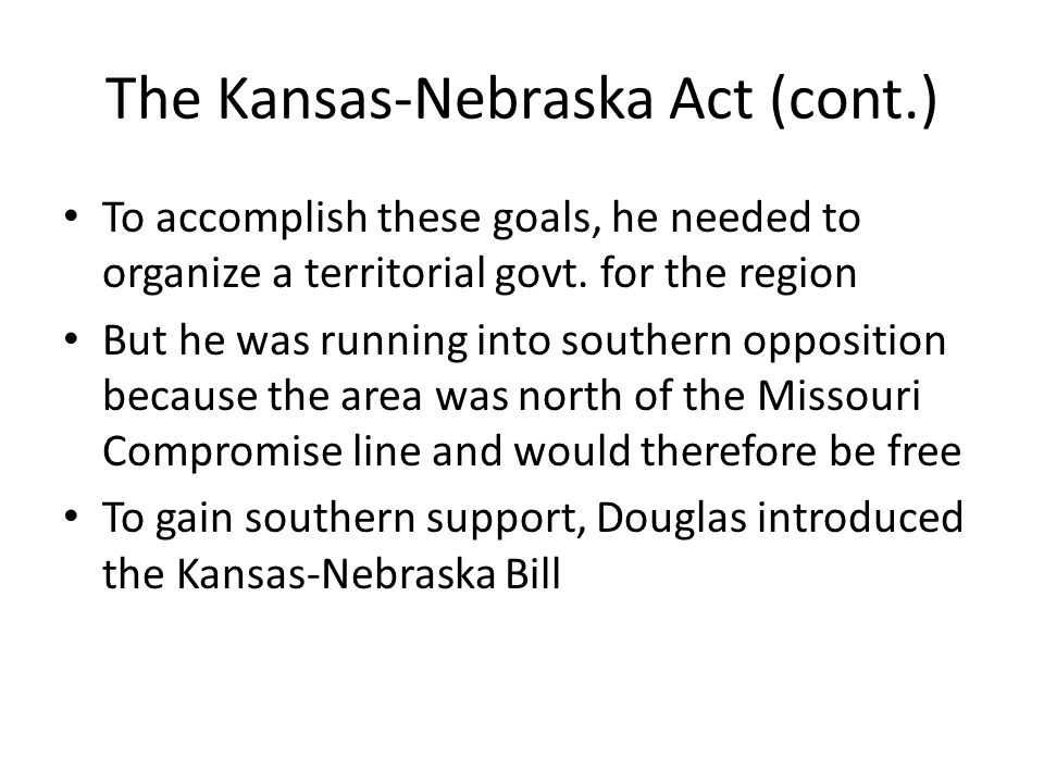 The Kansas-Nebraska Act (cont.) To accomplish these goals, he needed to organize a territorial govt. for the region But he was running into southern o