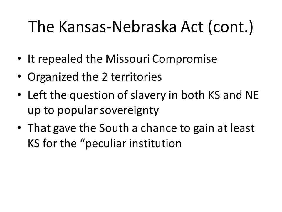 The Kansas-Nebraska Act (cont.) It repealed the Missouri Compromise Organized the 2 territories Left the question of slavery in both KS and NE up to p