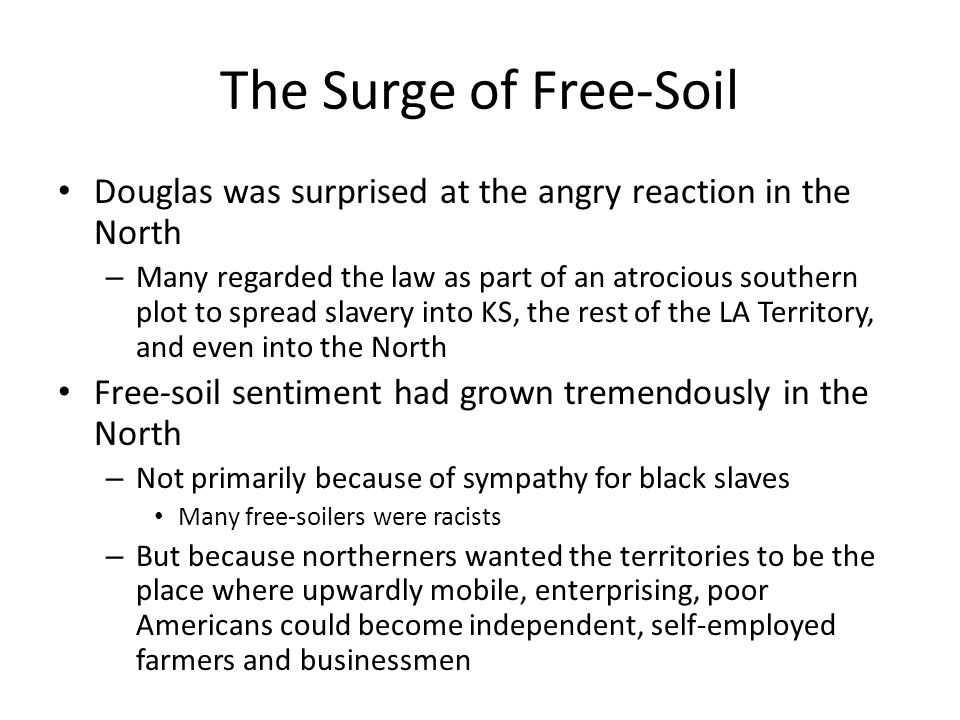 The Surge of Free-Soil Douglas was surprised at the angry reaction in the North – Many regarded the law as part of an atrocious southern plot to sprea