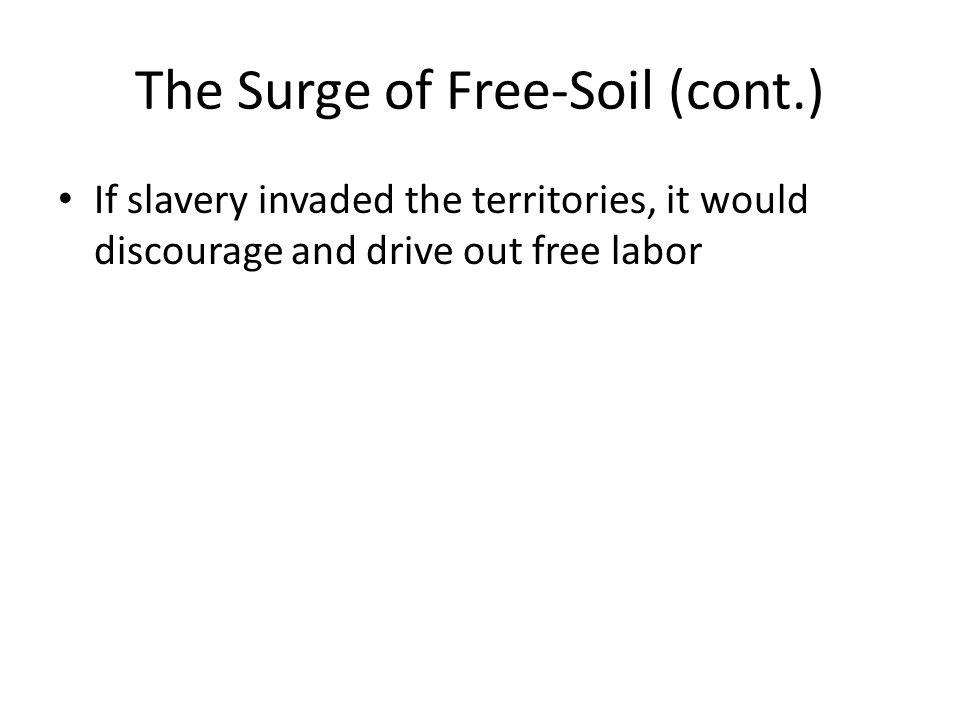 The Surge of Free-Soil (cont.) If slavery invaded the territories, it would discourage and drive out free labor
