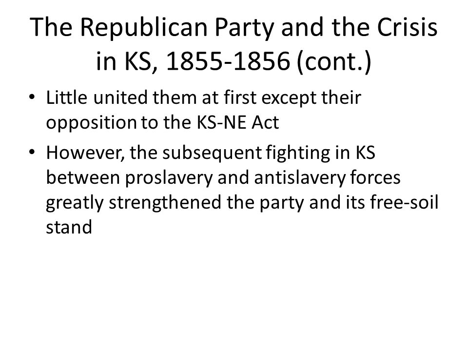 The Republican Party and the Crisis in KS, 1855-1856 (cont.) Little united them at first except their opposition to the KS-NE Act However, the subsequ