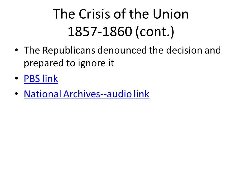 The Crisis of the Union 1857-1860 (cont.) The Republicans denounced the decision and prepared to ignore it PBS link National Archives--audio link