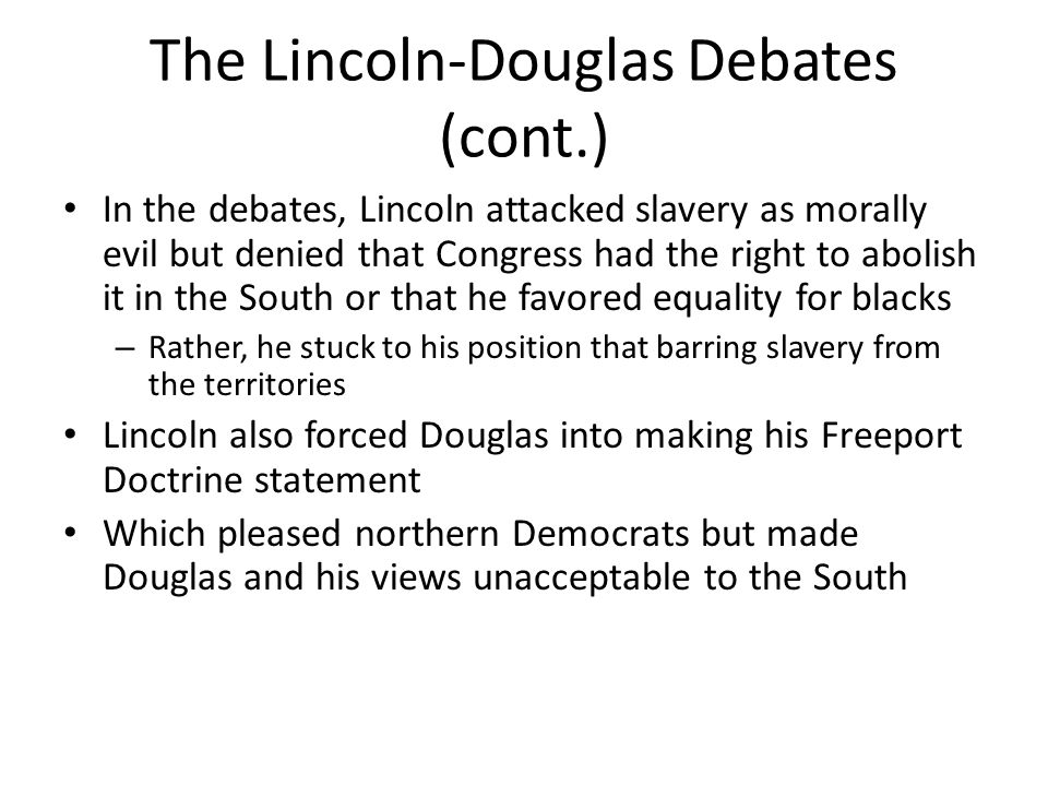 The Lincoln-Douglas Debates (cont.) In the debates, Lincoln attacked slavery as morally evil but denied that Congress had the right to abolish it in t