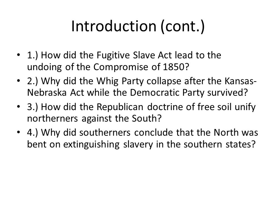 Introduction (cont.) 1.) How did the Fugitive Slave Act lead to the undoing of the Compromise of 1850? 2.) Why did the Whig Party collapse after the K