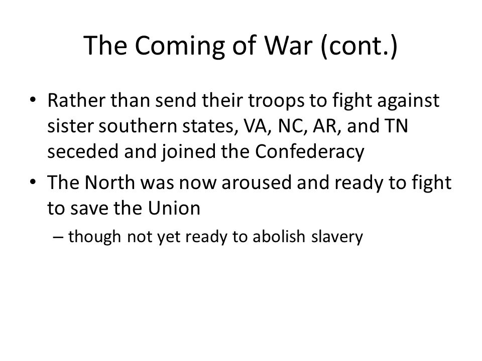 The Coming of War (cont.) Rather than send their troops to fight against sister southern states, VA, NC, AR, and TN seceded and joined the Confederacy