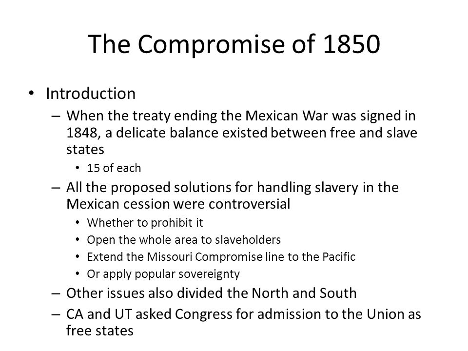 The Compromise of 1850 Introduction – When the treaty ending the Mexican War was signed in 1848, a delicate balance existed between free and slave sta