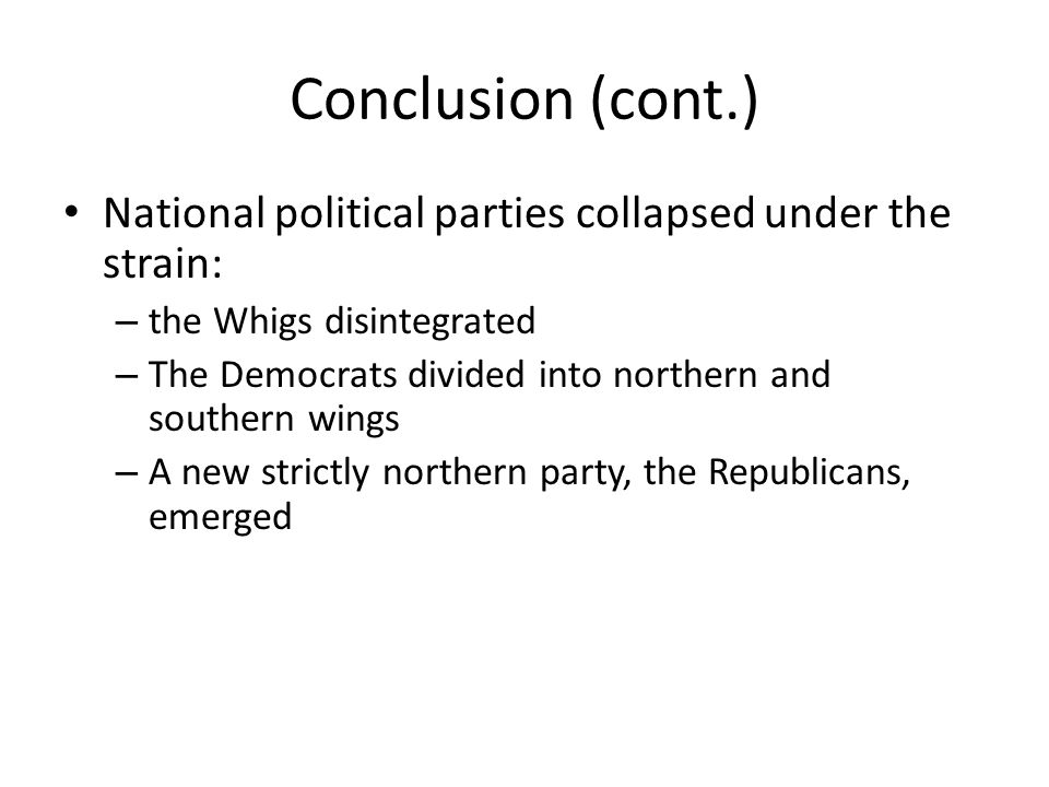 Conclusion (cont.) National political parties collapsed under the strain: – the Whigs disintegrated – The Democrats divided into northern and southern