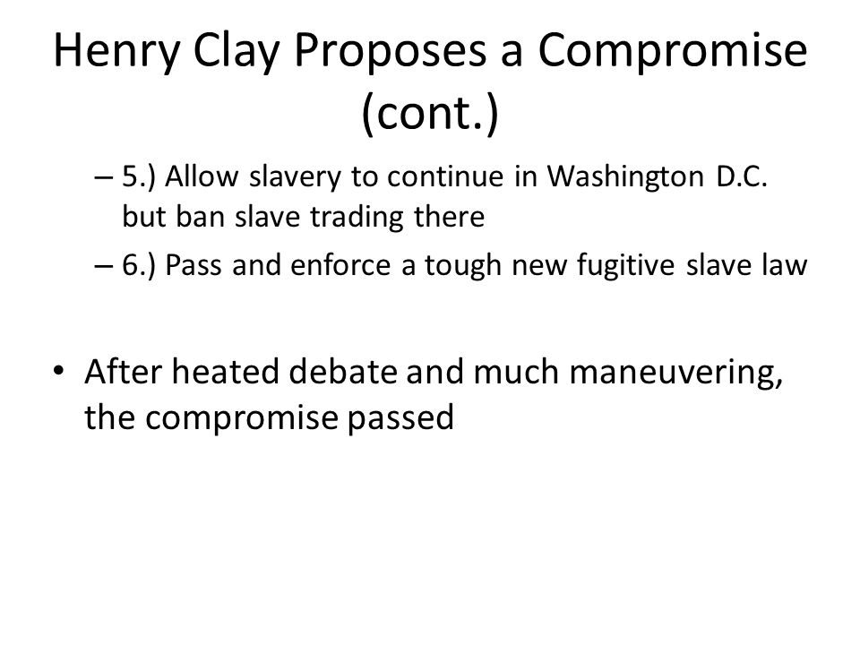 Henry Clay Proposes a Compromise (cont.) – 5.) Allow slavery to continue in Washington D.C. but ban slave trading there – 6.) Pass and enforce a tough