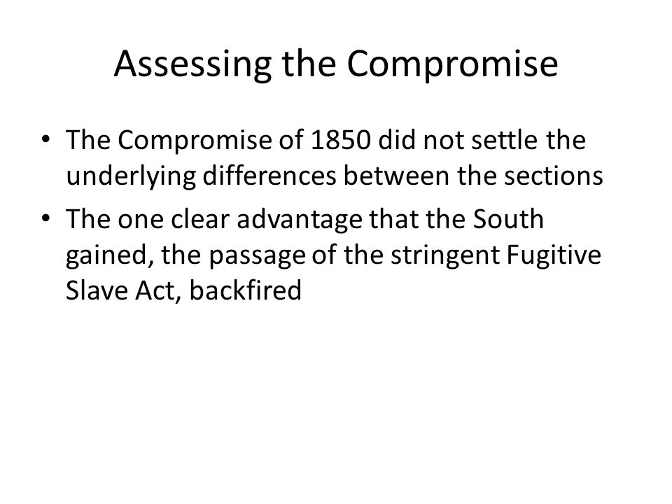 Assessing the Compromise The Compromise of 1850 did not settle the underlying differences between the sections The one clear advantage that the South
