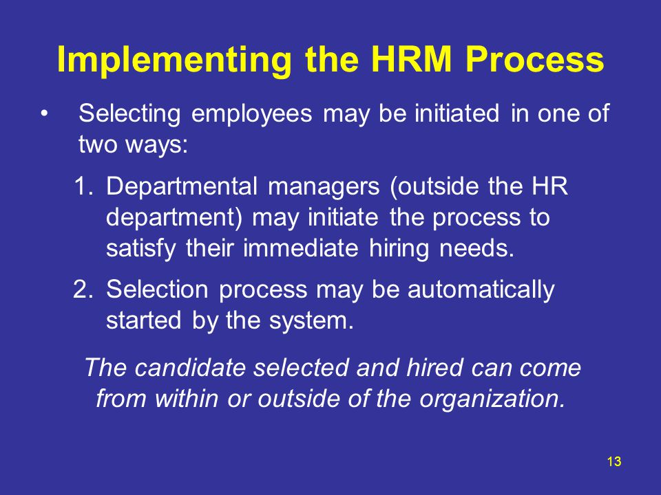 13 Implementing the HRM Process Selecting employees may be initiated in one of two ways: 1.Departmental managers (outside the HR department) may initi