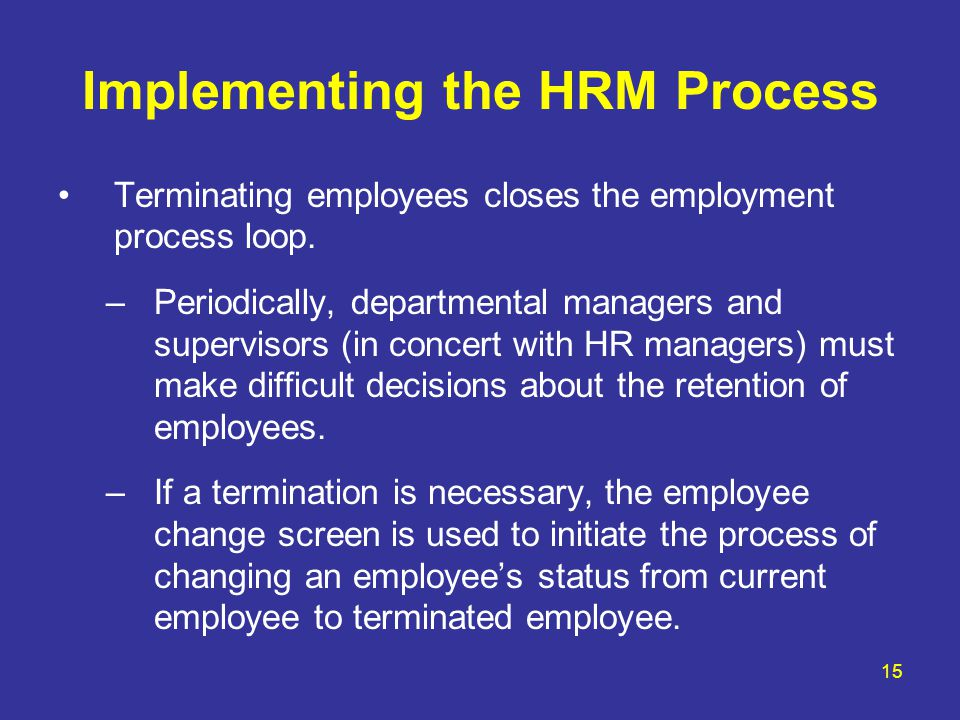 15 Implementing the HRM Process Terminating employees closes the employment process loop. –Periodically, departmental managers and supervisors (in con