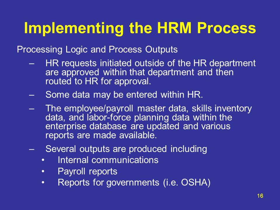 16 Implementing the HRM Process Processing Logic and Process Outputs –HR requests initiated outside of the HR department are approved within that department and then routed to HR for approval.