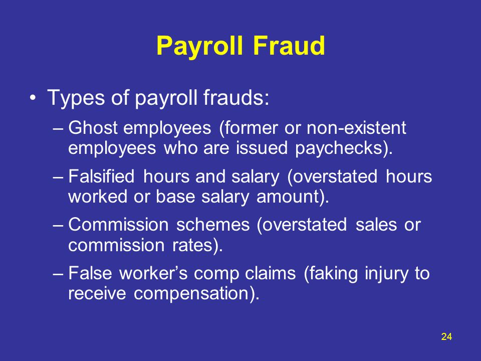 24 Payroll Fraud Types of payroll frauds: –Ghost employees (former or non-existent employees who are issued paychecks). –Falsified hours and salary (o
