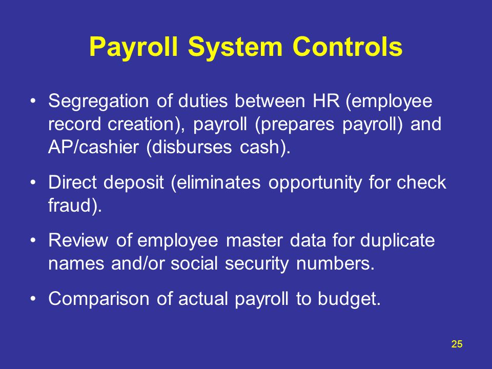 25 Payroll System Controls Segregation of duties between HR (employee record creation), payroll (prepares payroll) and AP/cashier (disburses cash). Di