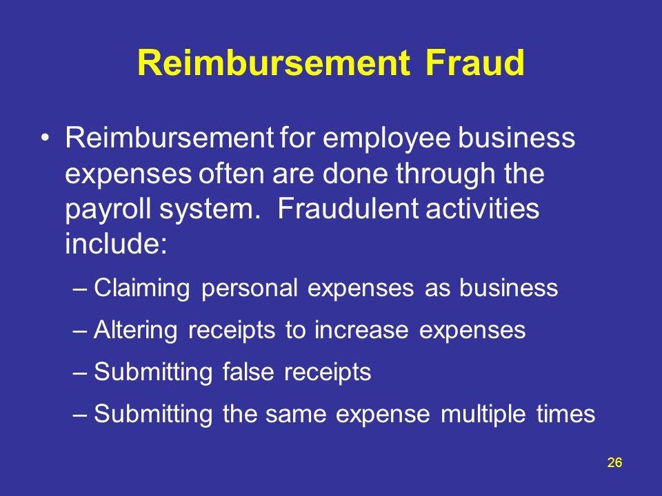 26 Reimbursement Fraud Reimbursement for employee business expenses often are done through the payroll system. Fraudulent activities include: –Claimin
