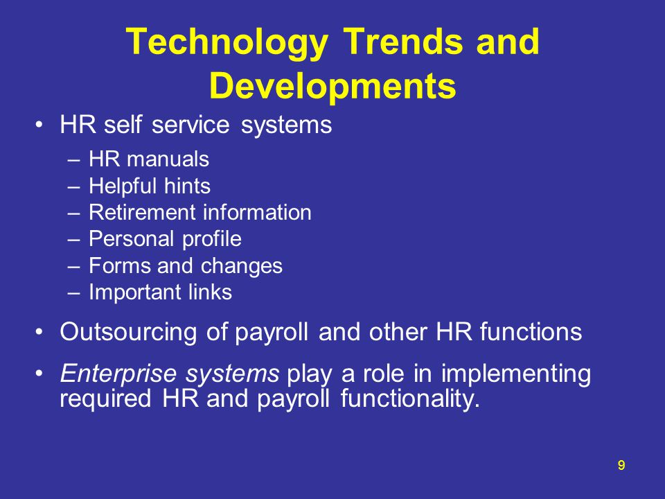 9 Technology Trends and Developments HR self service systems –HR manuals –Helpful hints –Retirement information –Personal profile –Forms and changes –