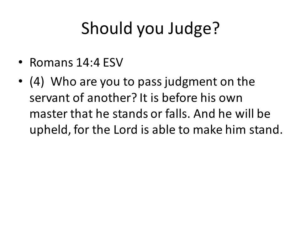 Should you Judge. Romans 14:4 ESV (4) Who are you to pass judgment on the servant of another.