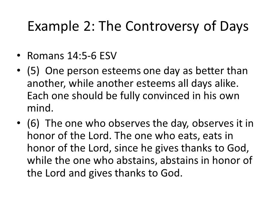 Example 2: The Controversy of Days Romans 14:5-6 ESV (5) One person esteems one day as better than another, while another esteems all days alike.