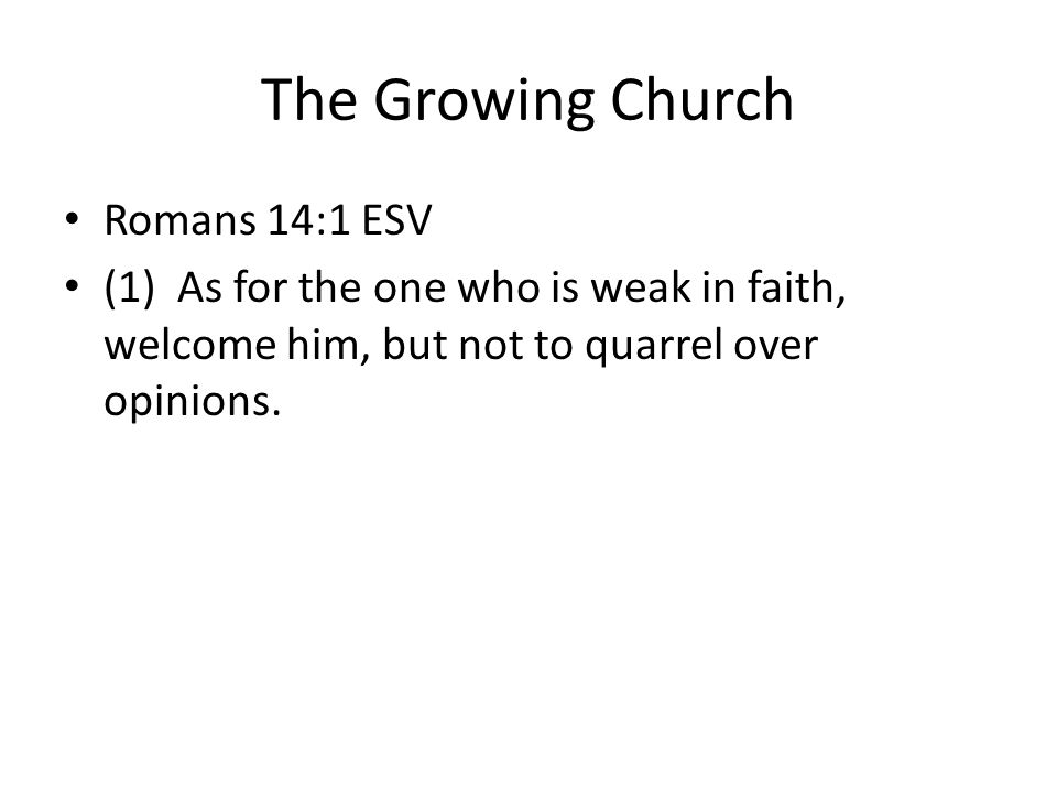 The Growing Church Romans 14:1 ESV (1) As for the one who is weak in faith, welcome him, but not to quarrel over opinions.