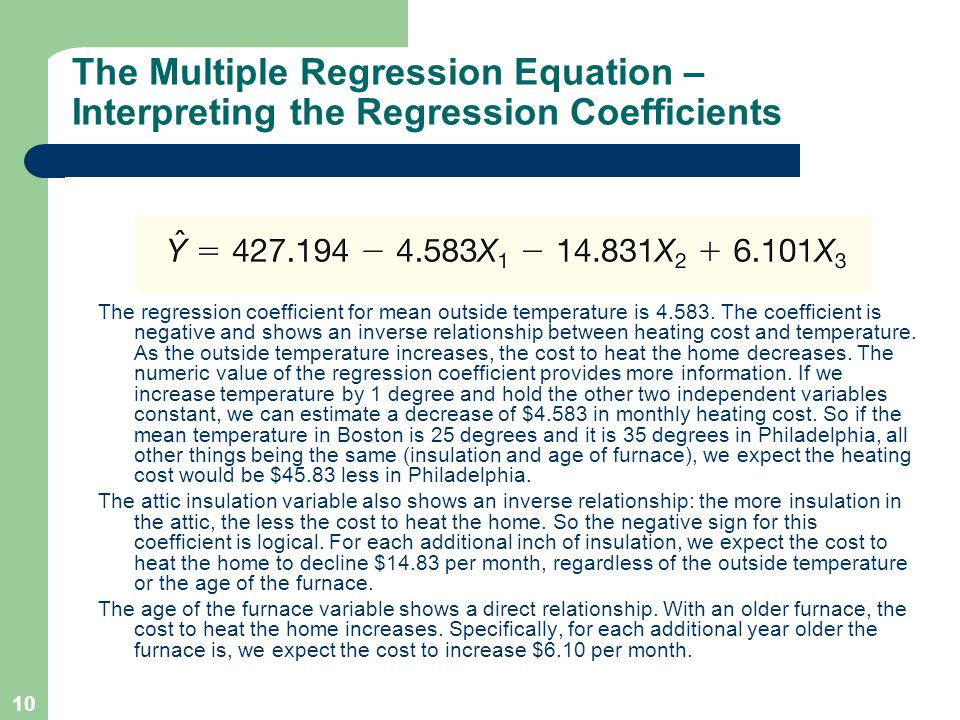 10 The Multiple Regression Equation – Interpreting the Regression Coefficients The regression coefficient for mean outside temperature is 4.583. The c