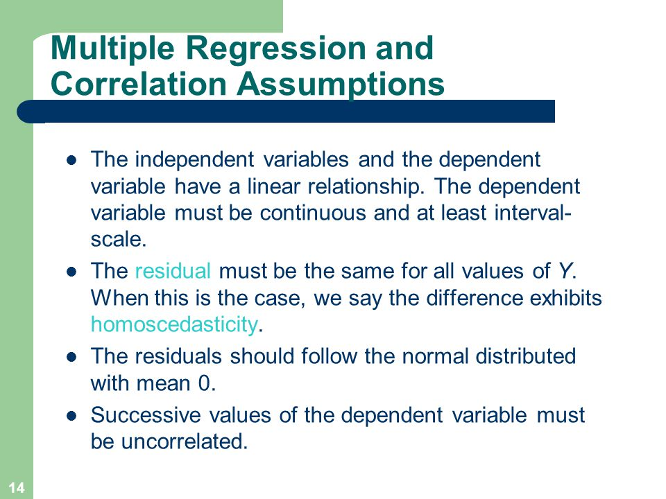 14 Multiple Regression and Correlation Assumptions The independent variables and the dependent variable have a linear relationship. The dependent vari